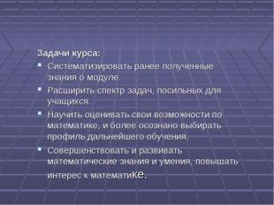 Задачи курса: Систематизировать ранее полученные знания о модуле. Расширить с