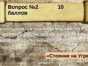 Вопрос №2 10 баллов Как называется последняя схватка Руси и Золотой Орды, пос