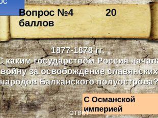 Вопрос №4 1877-1878 гг. С каким государством Россия начала войну за освобожде