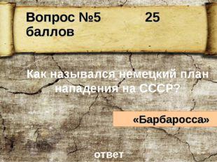Как назывался немецкий план нападения на СССР? «Барбаросса» ответ Вопрос №5 2