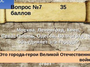 Вопрос №7 Москва, Ленинград, Киев, Севастополь, Одесса, Волгоград. Что объеди