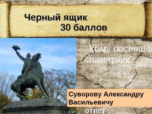 Черный ящик 30 баллов Кому посвящен памятник? Суворову Александру Васильевич