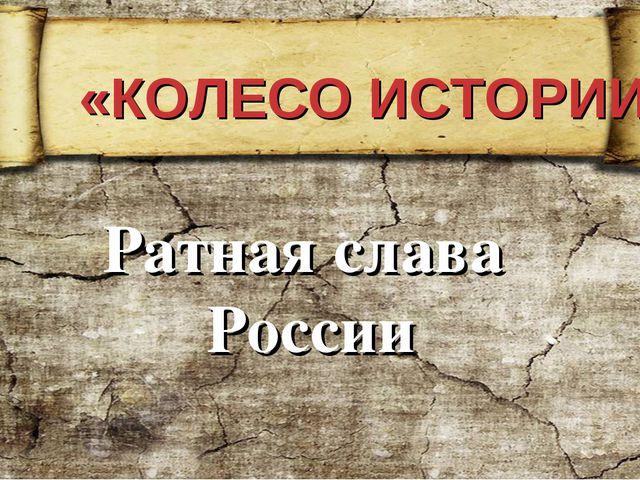«КОЛЕСО ИСТОРИИ» Ратная слава России