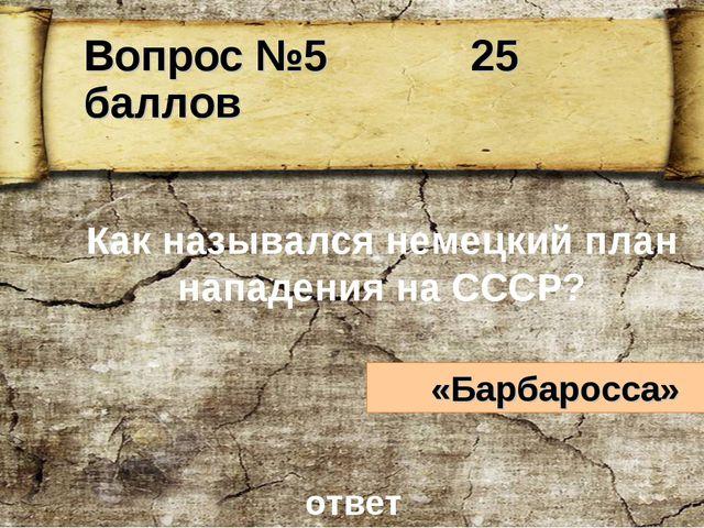 Как назывался немецкий план нападения на СССР? «Барбаросса» ответ Вопрос №5 2...