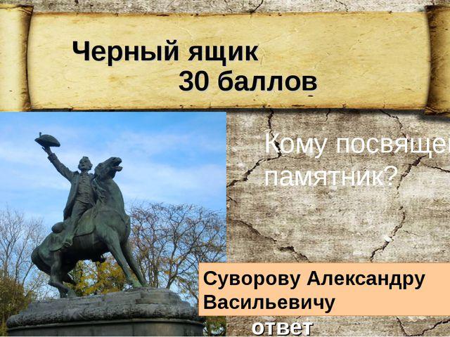 Черный ящик 30 баллов Кому посвящен памятник? Суворову Александру Васильевич...