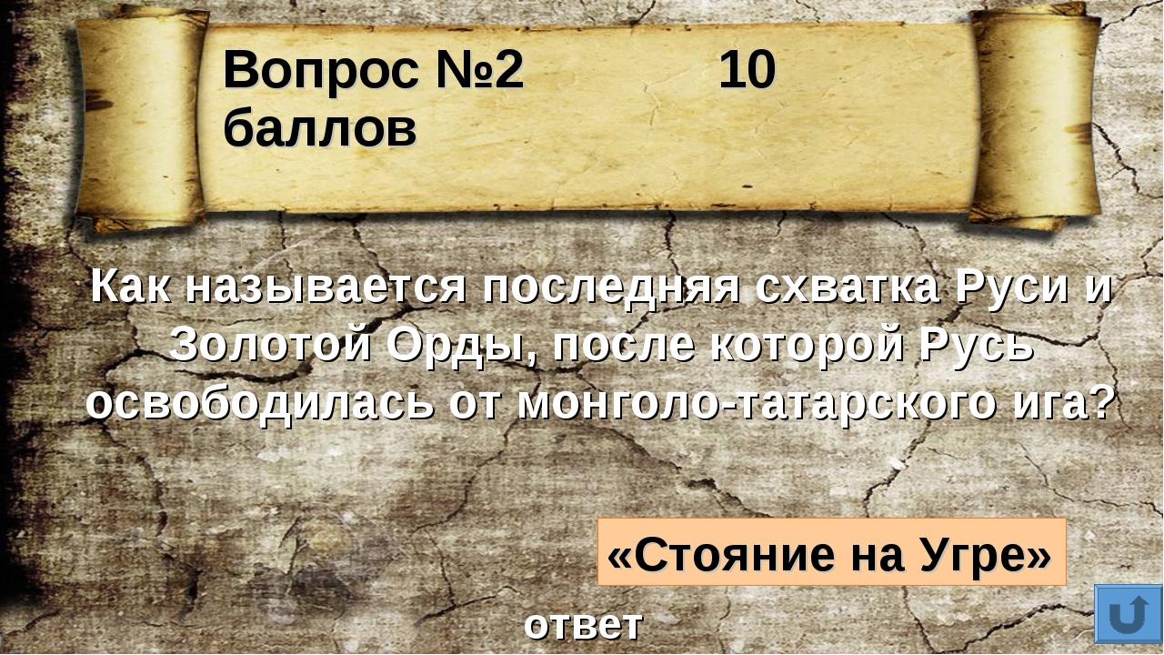 Вопрос №2 10 баллов Как называется последняя схватка Руси и Золотой Орды, пос...