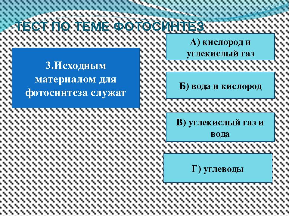ТЕСТ ПО ТЕМЕ ФОТОСИНТЕЗ 3.Исходным материалом для фотосинтеза служат А) кисло...