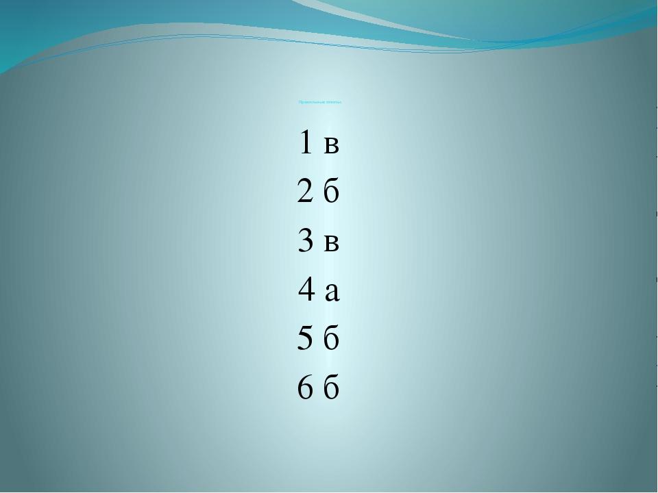 Правильные ответы: 1 в 2 б 3 в 4 а 5 б 6 б