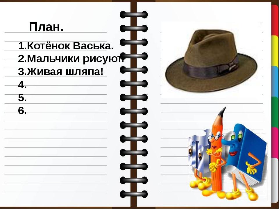 План. 1.Котёнок Васька. 2.Мальчики рисуют. 3.Живая шляпа! 4. 5. 6.