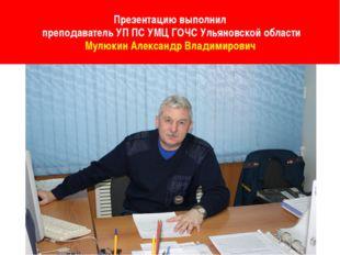 Презентацию выполнил преподаватель УП ПС УМЦ ГОЧС Ульяновской области Мулюки