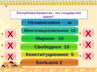 Республика Казахстан - это государство какое? Х Х Х Х Х Х Независимое 48 Мно
