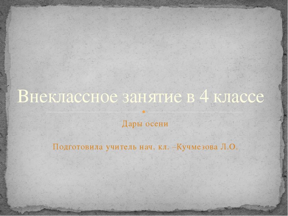 Дары осени Подготовила учитель нач. кл. –Кучмезова Л.О. Внеклассное занятие в...