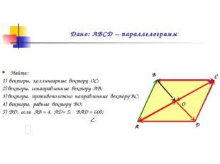 Дано: АВСD – параллелограмм Найти: 1) векторы, коллинеарные вектору ОС; 2) в