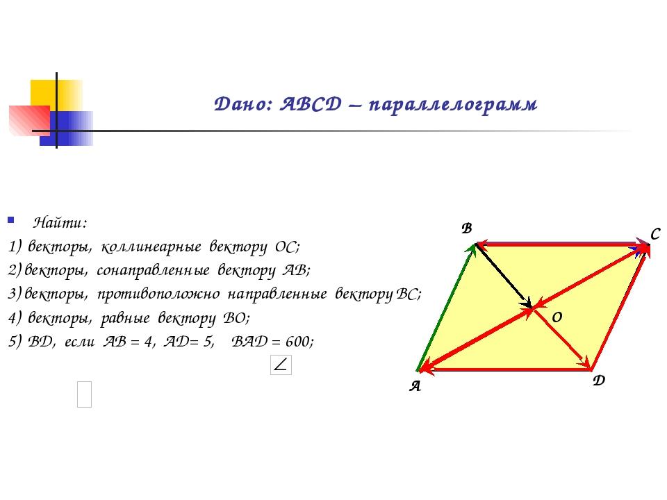 Дано: АВСD – параллелограмм Найти: 1) векторы, коллинеарные вектору ОС; 2) в...