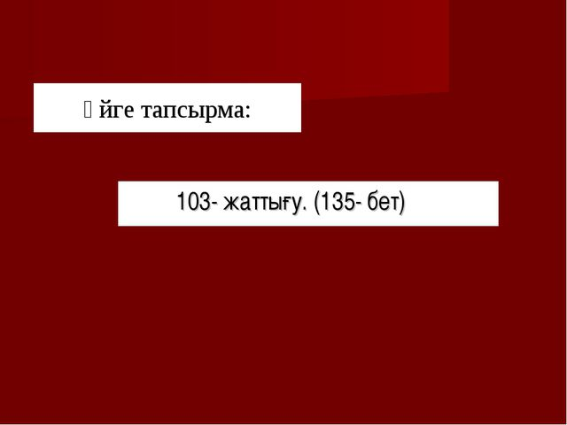 Үйге тапсырма: 103- жаттығу. (135- бет)