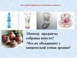 Коллекция предметов из различных веществ: -Почему предметы собраны вместе? -Ч