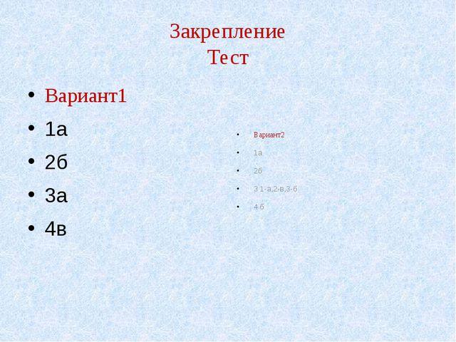 Закрепление Тест Вариант1 1а 2б 3а 4в Вариант2 1а 2б 3 1-а,2-в,3-б 4 б