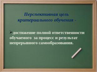 Перспективная цель критериального обучения - достижение полной ответственност
