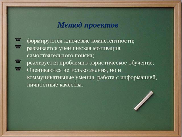 Метод проектов формируются ключевые компетентности; развивается ученическая м...