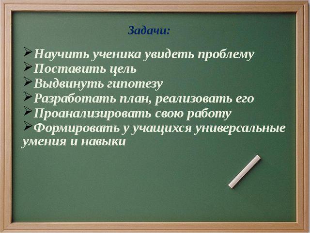 Задачи: Научить ученика увидеть проблему Поставить цель Выдвинуть гипотезу Р...