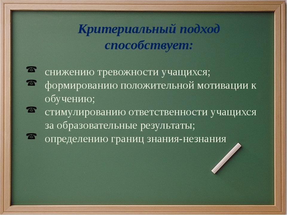 Критериальный подход способствует: снижению тревожности учащихся; формировани...