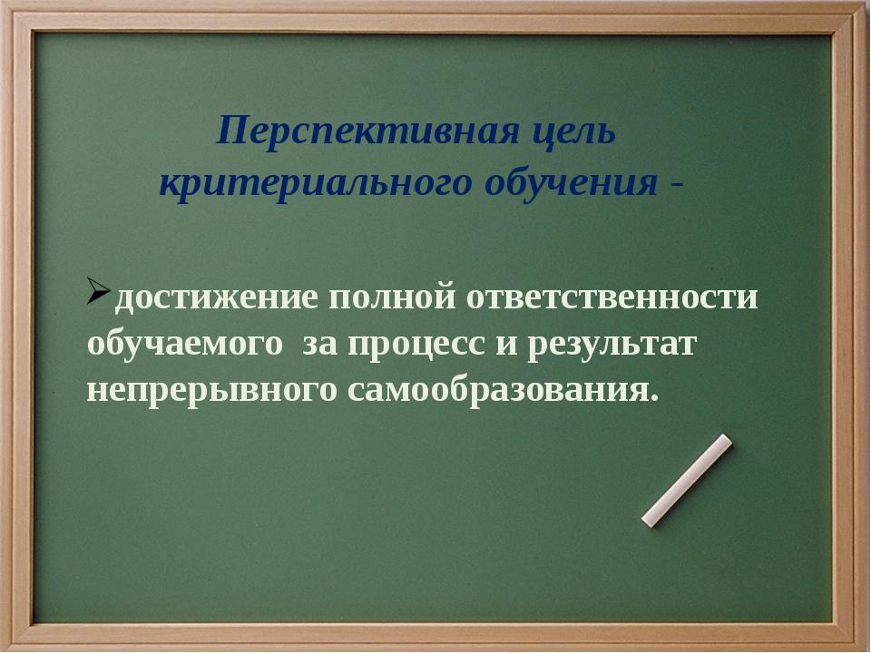 Перспективная цель критериального обучения - достижение полной ответственност...