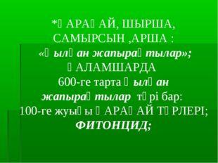 *ҚАРАҒАЙ, ШЫРША, САМЫРСЫН ,АРША : «Қылқан жапырақтылар»; ҒАЛАМШАРДА 600-ге та