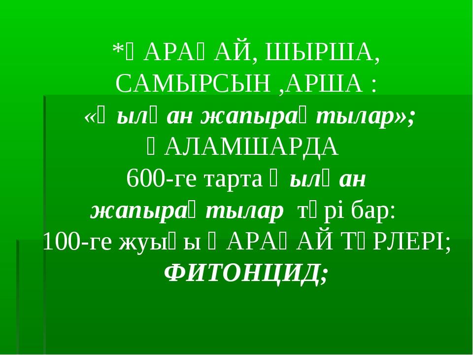 *ҚАРАҒАЙ, ШЫРША, САМЫРСЫН ,АРША : «Қылқан жапырақтылар»; ҒАЛАМШАРДА 600-ге та...