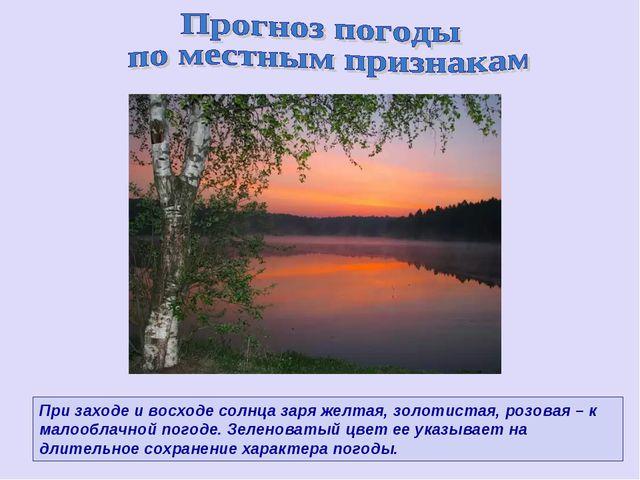 При заходе и восходе солнца заря желтая, золотистая, розовая – к малооблачной...