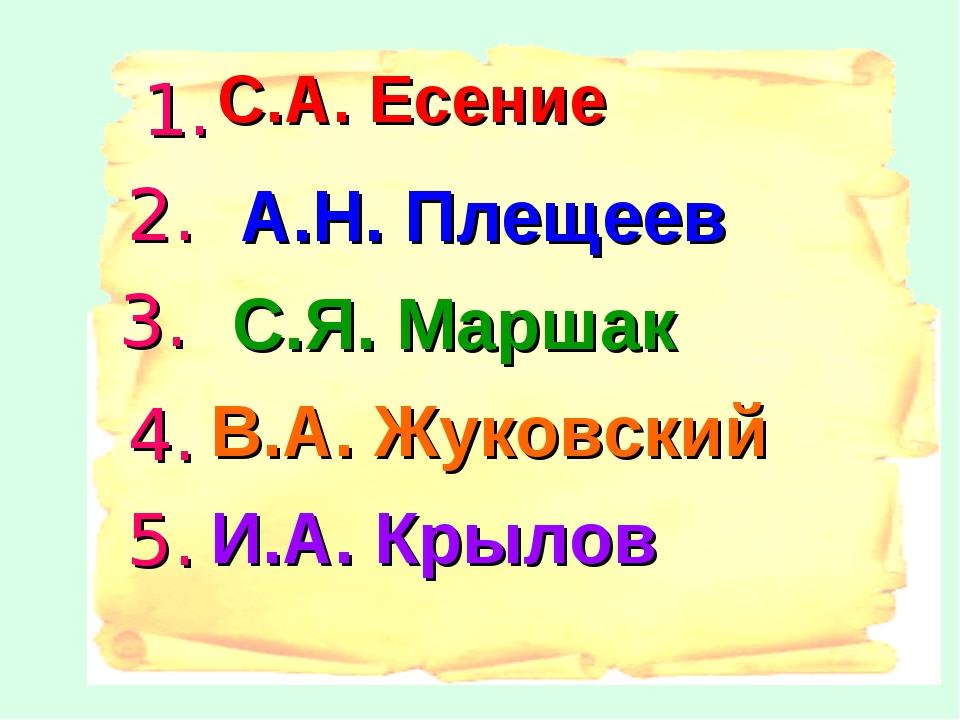 С.А. Есение А.Н. Плещеев С.Я. Маршак И.А. Крылов В.А. Жуковский 1. 2. 3. 4. 5.