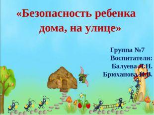 «Безопасность ребенка дома, на улице» Группа №7 Воспитатели: Балуева Л.Н. Бр