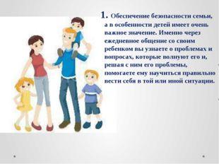 1. Обеспечение безопасности семьи, а в особенности детей имеет очень важное з