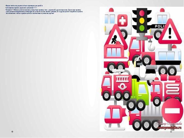 Важно чтобы вы родители были примером для детей в соблюдении правил дорожного...