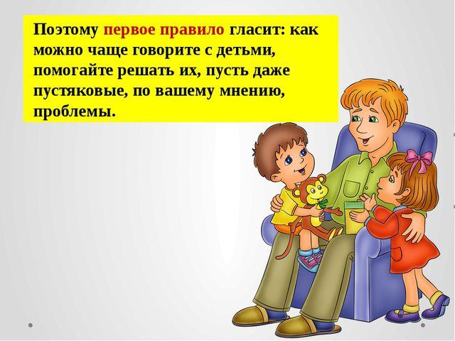 Поэтому первое правило гласит: как можно чаще говорите с детьми, помогайте ре...