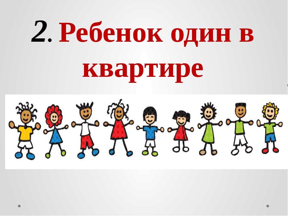 2. Ребенок один в квартире