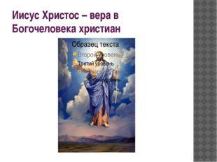 Иисус Христос – вера в Богочеловека христиан