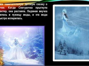 Вспомним замечательную детскую сказку о Снегурочке. Когда Снегурочка прыгнула