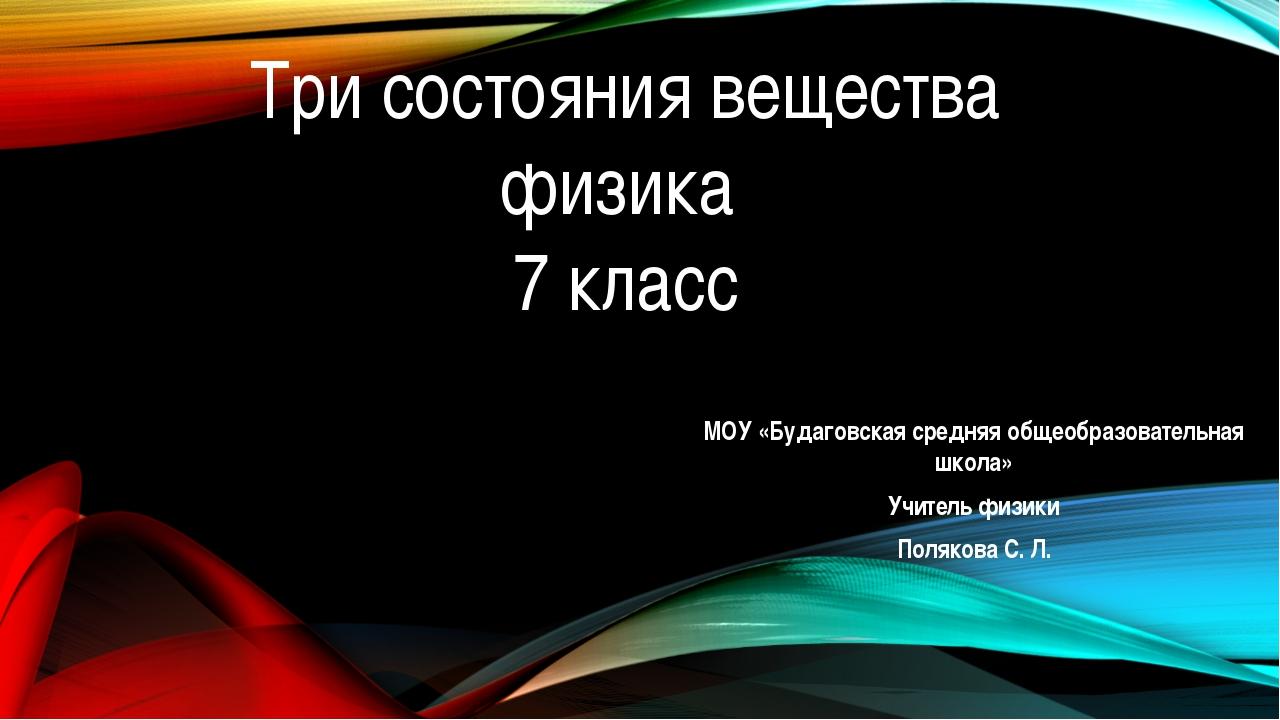 Три состояния вещества физика 7 класс МОУ «Будаговская средняя общеобразовате...