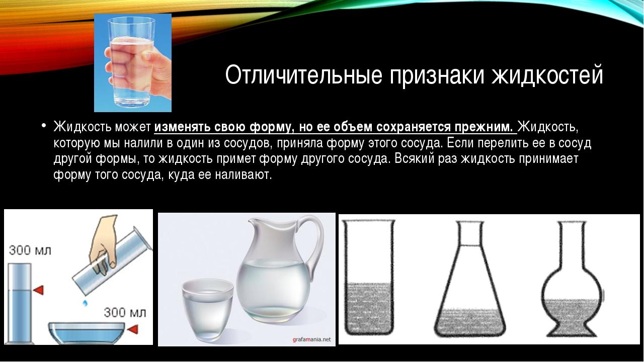 Отличительные признаки жидкостей Жидкость может изменять свою форму, но ее об...