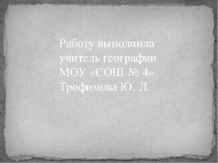 Работу выполнила учитель географии МОУ «СОШ № 4» Трофимова Ю. Л.