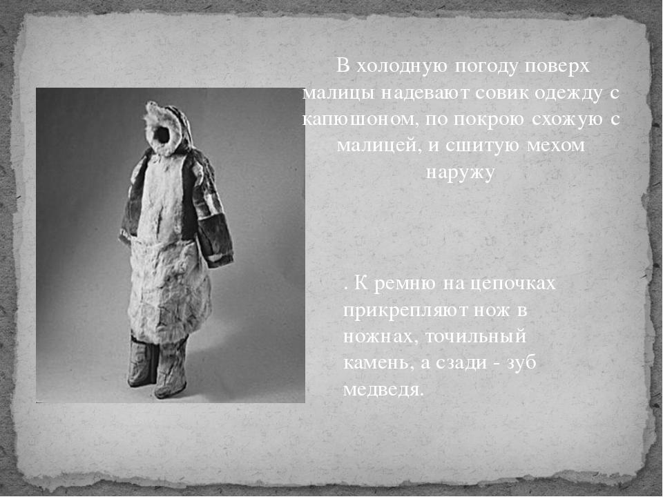В холодную погоду поверх малицы надевают совик одежду с капюшоном, по покрою...