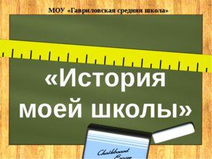 «История моей школы» МОУ «Гавриловская средняя школа»