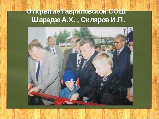 Открытие Гавриловской СОШ Шарадзе А.Х. , Скляров И.П.