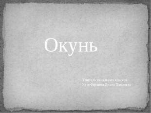 Окунь Учитель начальных классов Кузюбердина Диана Павловна