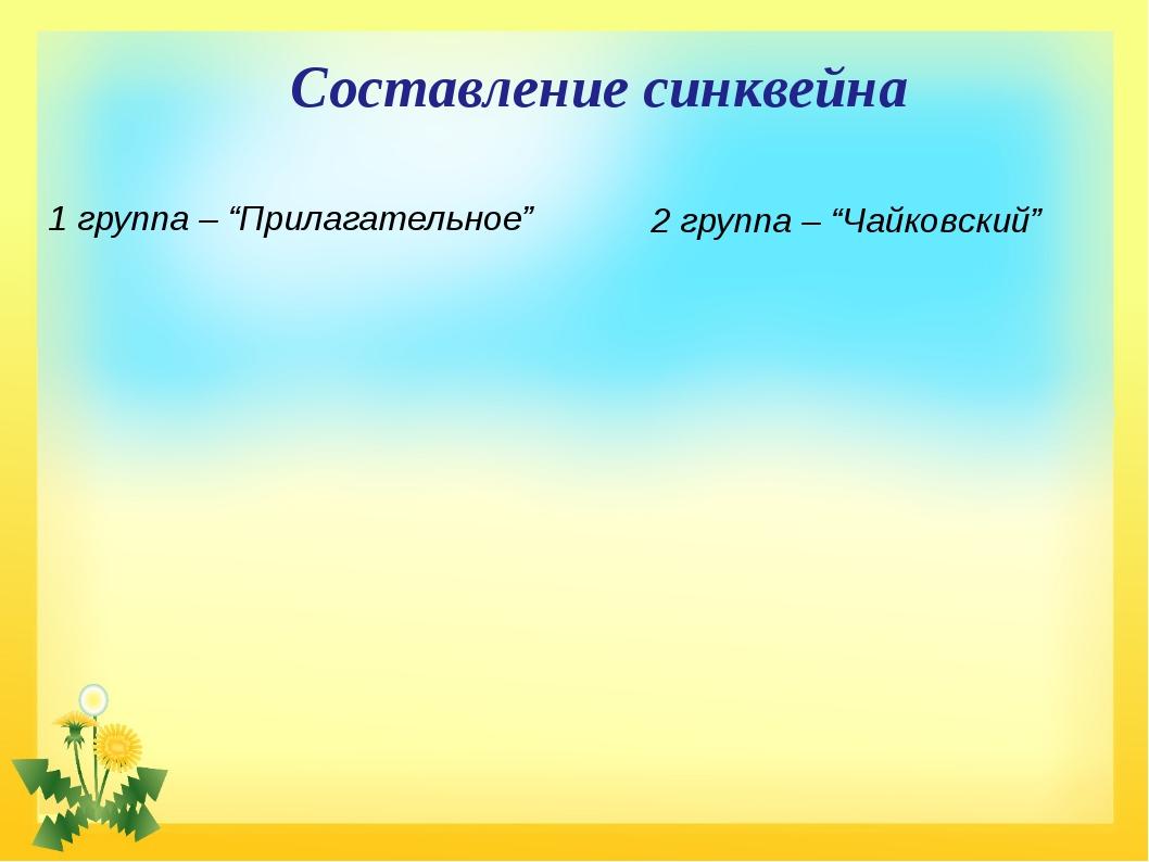 """Составление синквейна 1 группа – """"Прилагательное"""" 2 группа – """"Чайковский"""""""