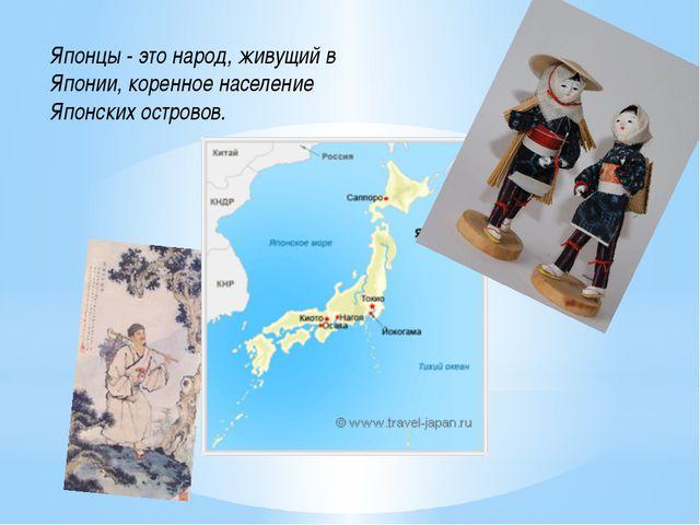 Японцы - это народ, живущий в Японии, коренное население Японских островов.