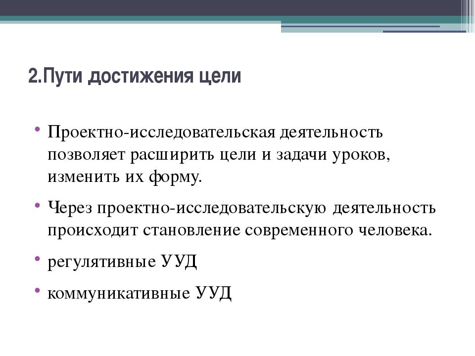 2.Пути достижения цели Проектно-исследовательская деятельность позволяет расш...