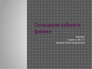 Оснащение кабинета физики Выполнили: студентки гр. ФМ – 112 Зворыкина Татьяна