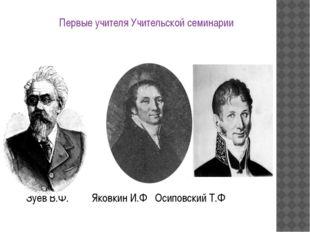 Первые учителя Учительской семинарии Зуев В.Ф. Яковкин И.Ф Осиповский Т.Ф