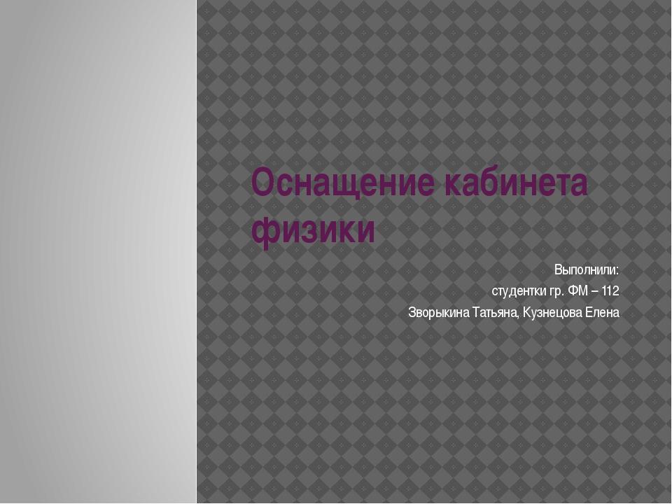 Оснащение кабинета физики Выполнили: студентки гр. ФМ – 112 Зворыкина Татьяна...